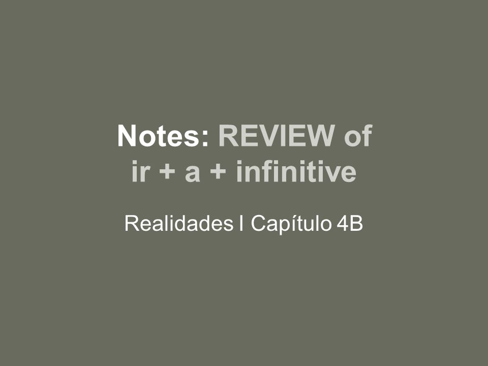 Notes: REVIEW of ir + a + infinitive Realidades I Capítulo 4B