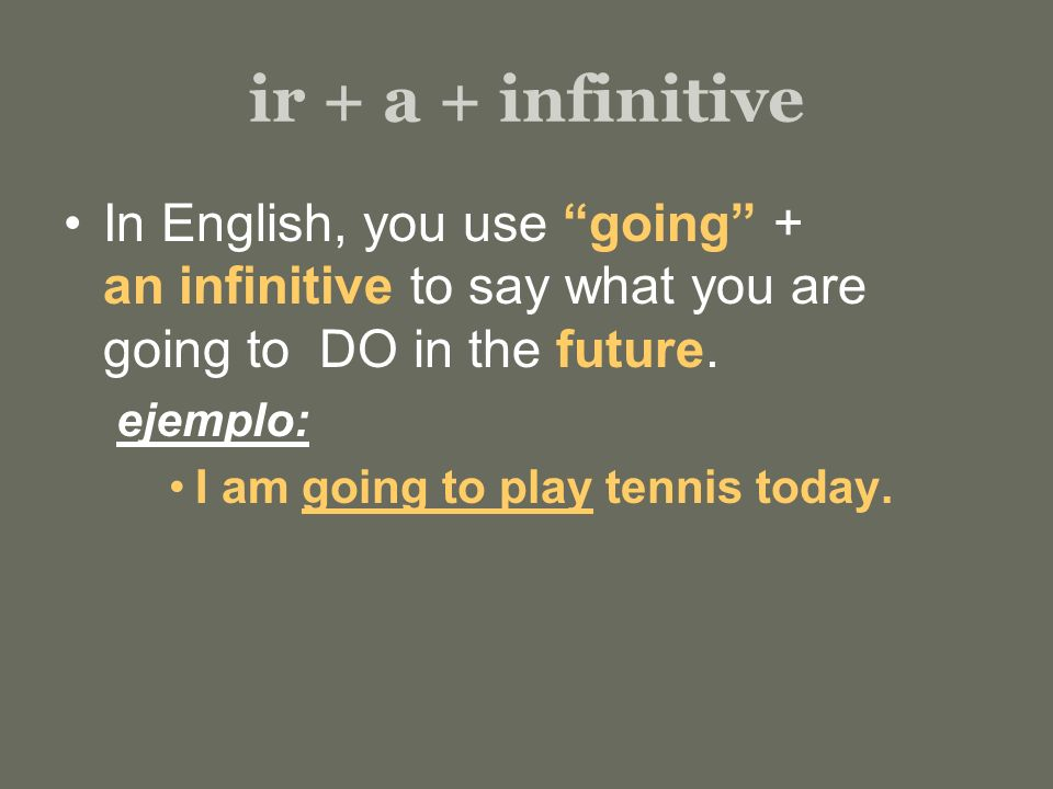 ir + a + infinitive In English, you use going + an infinitive to say what you are going to DO in the future.