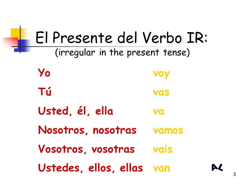 3 El Presente del Verbo IR: (irregular in the present tense) Yo Tú Usted, él, ella Nosotros, nosotras Vosotros, vosotras Ustedes, ellos, ellas voy vas va vamos vais van