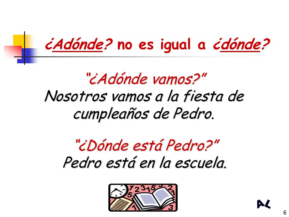 5 ¿Adónde vamos? ¿Adónde + ir ? Adónde is a question-asking word that indicates to where we are going. ¿Adónde + vamos mañana ? (To) Where are we goin