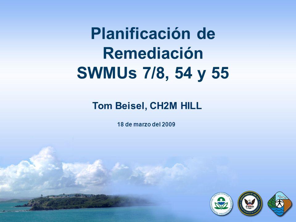 Planificación de Remediación SWMUs 7/8, 54 y 55 Tom Beisel, CH2M HILL 18 de marzo del 2009