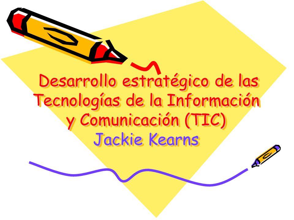 Desarrollo estratégico de las Tecnologías de la Información y Comunicación (TIC) Jackie Kearns Desarrollo estratégico de las Tecnologías de la Información y Comunicación (TIC) Jackie Kearns