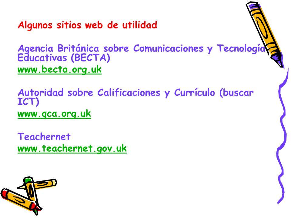 Algunos sitios web de utilidad Agencia Británica sobre Comunicaciones y Tecnología Educativas (BECTA) www.becta.org.uk Autoridad sobre Calificaciones y Currículo (buscar ICT) www.qca.org.uk Teachernet www.teachernet.gov.uk