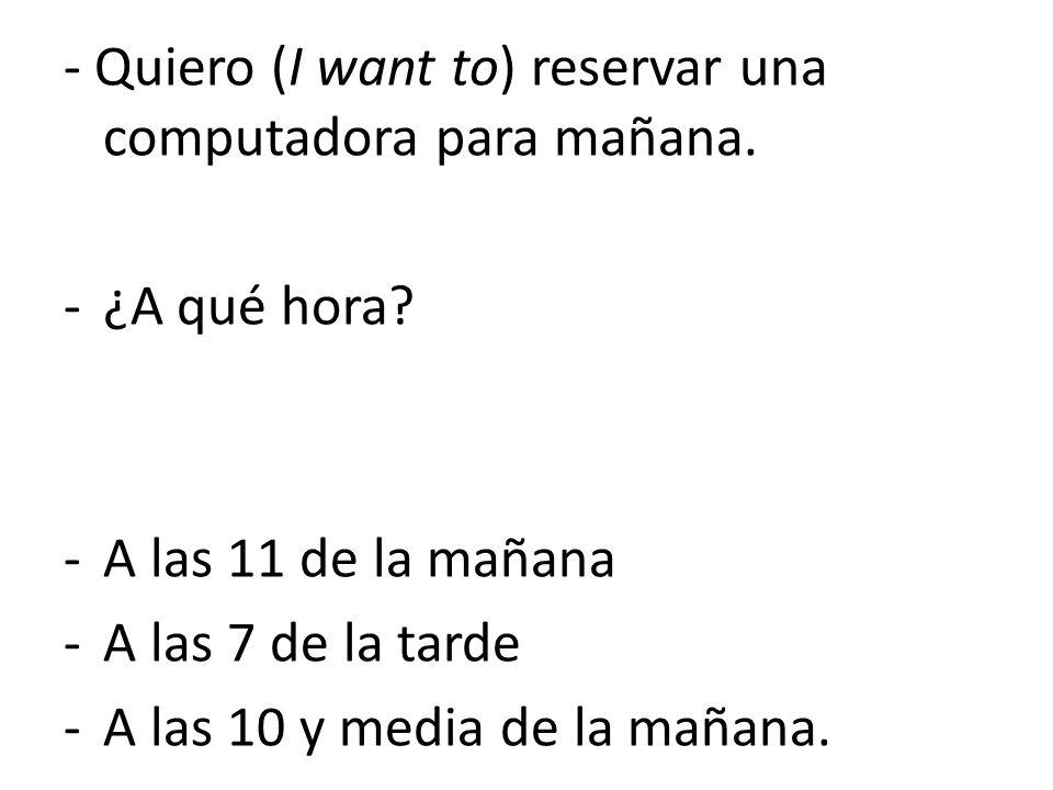 - Quiero (I want to) reservar una computadora para mañana.