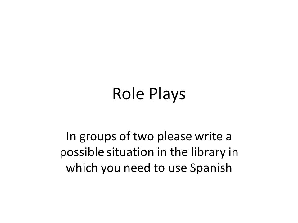 Role Plays In groups of two please write a possible situation in the library in which you need to use Spanish
