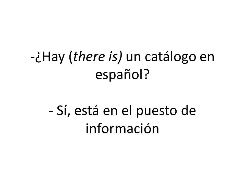 -¿Hay (there is) un catálogo en español? - Sí, está en el puesto de información