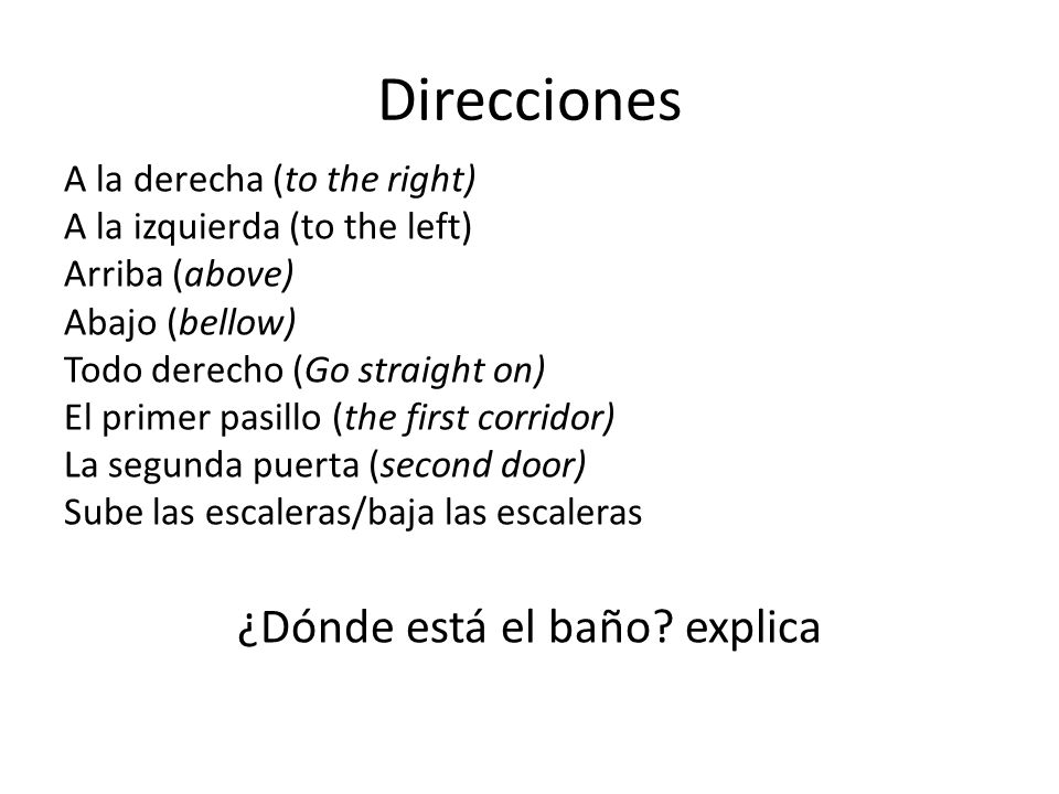 Direcciones A la derecha (to the right) A la izquierda (to the left) Arriba (above) Abajo (bellow) Todo derecho (Go straight on) El primer pasillo (th