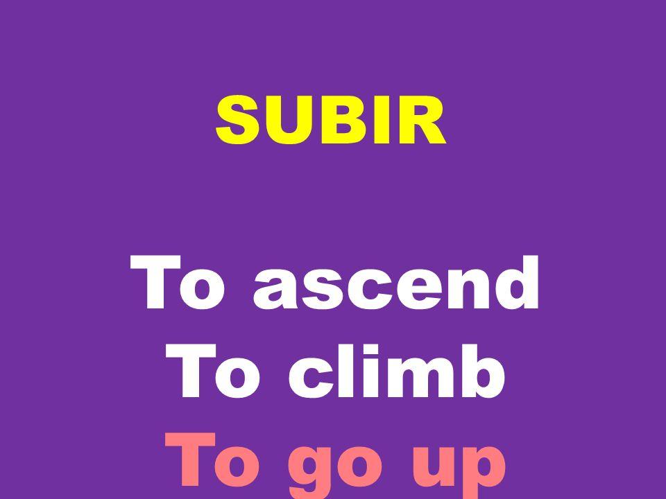 SUBIR To ascend To climb To go up