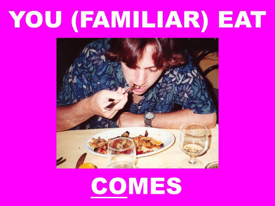 YOU (FAMILIAR) EAT COMES