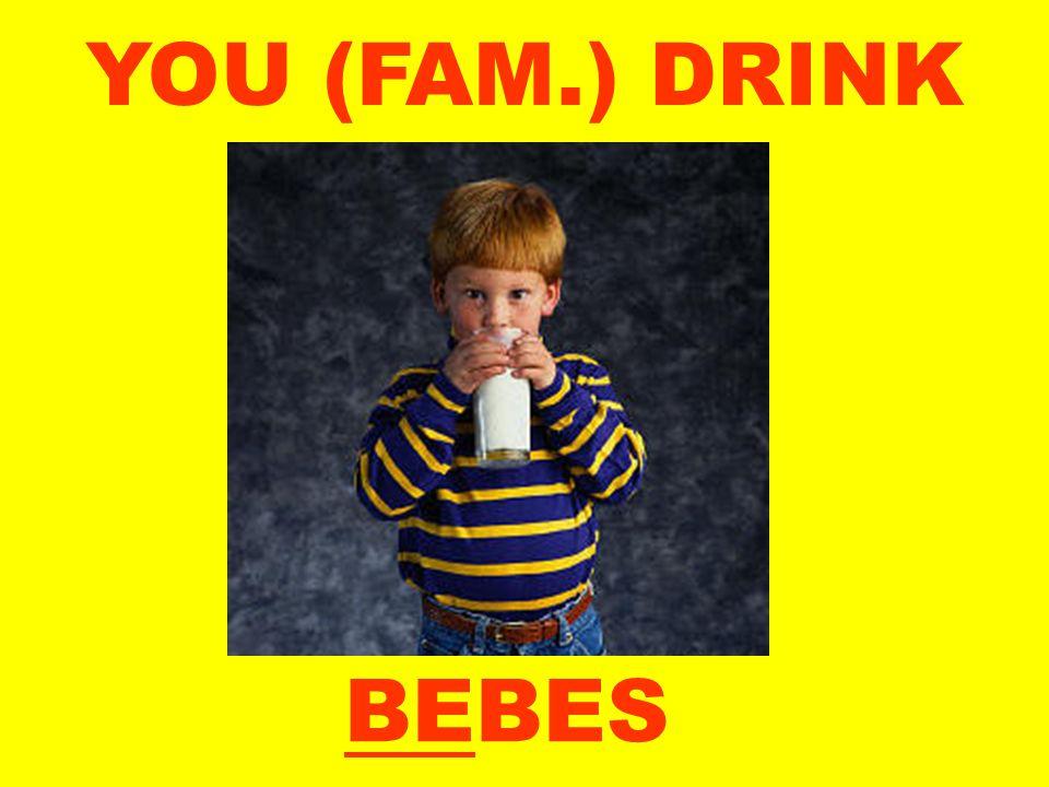 YOU (FAM.) DRINK BEBES