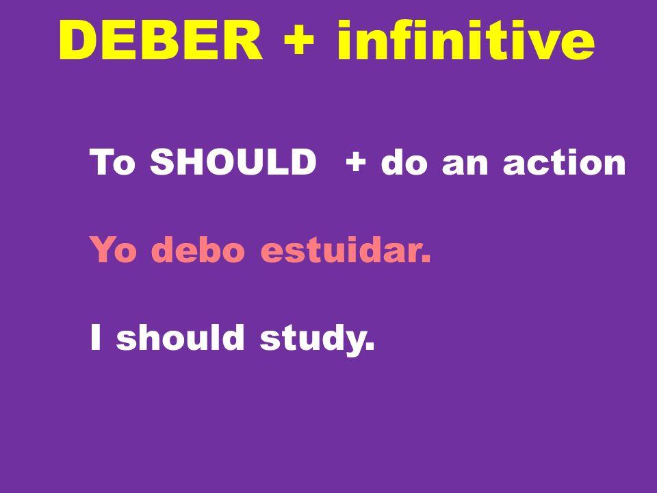 DEBER + infinitive To SHOULD + do an action Yo debo estuidar. I should study.