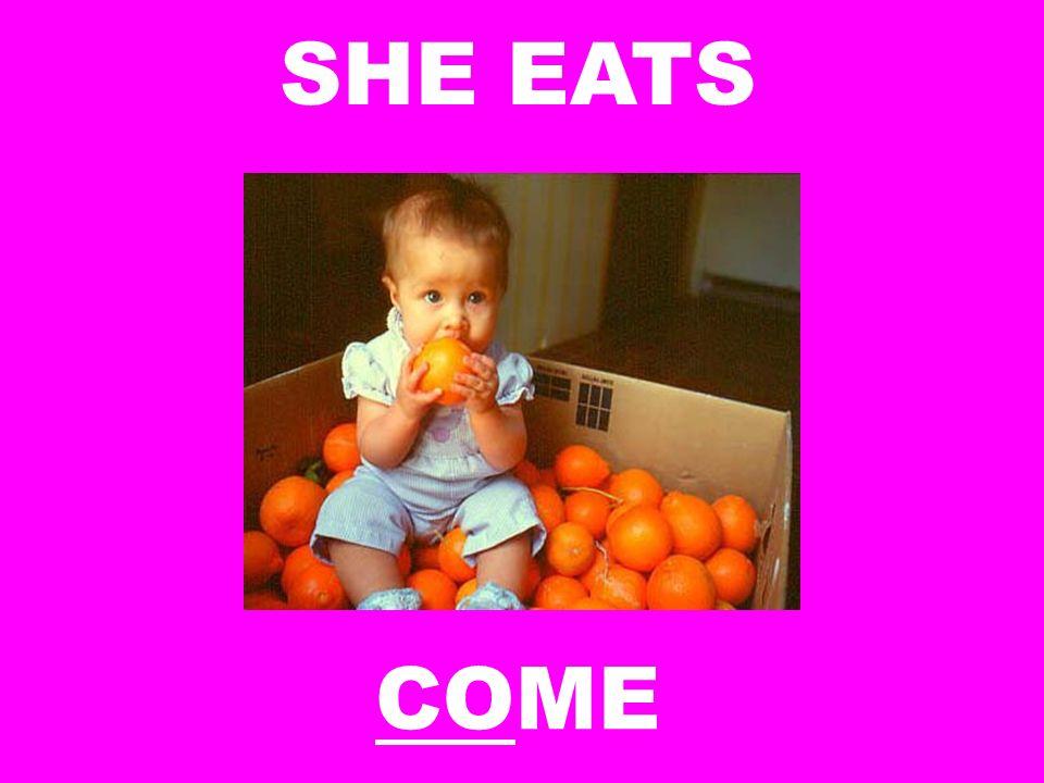 SHE EATS COME