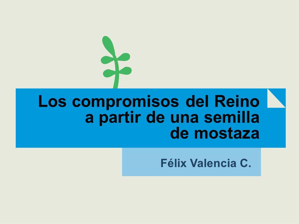 Los compromisos del Reino a partir de una semilla de mostaza Félix Valencia C.