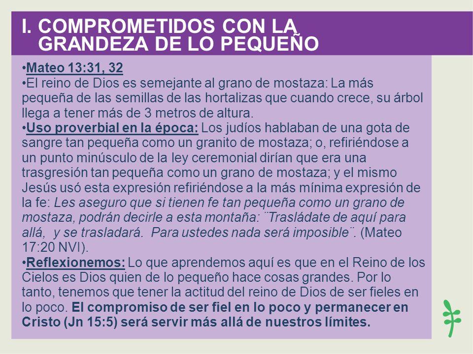 I. COMPROMETIDOS CON LA GRANDEZA DE LO PEQUEÑO Mateo 13:31, 32 El reino de Dios es semejante al grano de mostaza: La más pequeña de las semillas de la
