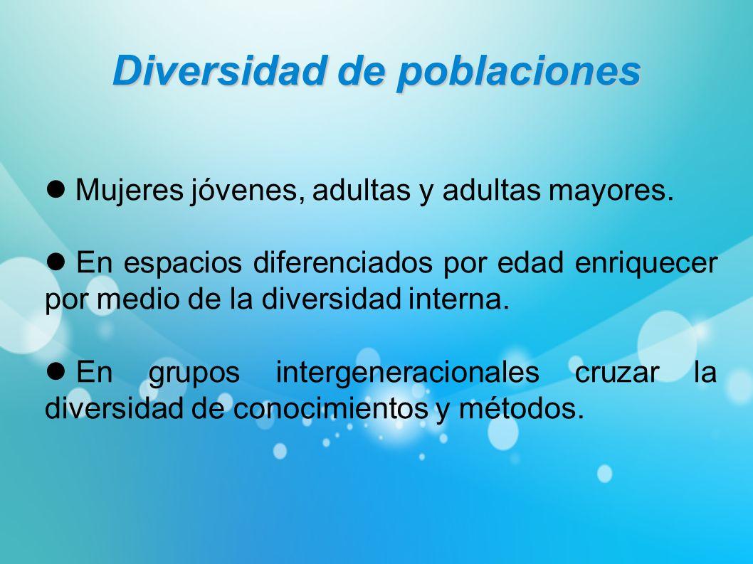 Diversidad de poblaciones Mujeres jóvenes, adultas y adultas mayores. En espacios diferenciados por edad enriquecer por medio de la diversidad interna