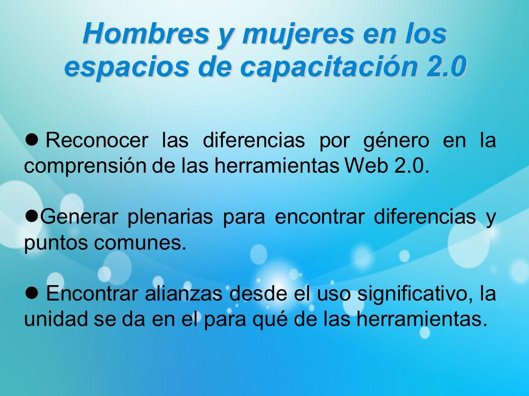 Hombres y mujeres en los espacios de capacitación 2.0 Reconocer las diferencias por género en la comprensión de las herramientas Web 2.0. Generar plen