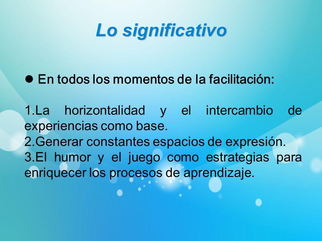 Lo significativo En todos los momentos de la facilitación: 1.La horizontalidad y el intercambio de experiencias como base. 2.Generar constantes espaci