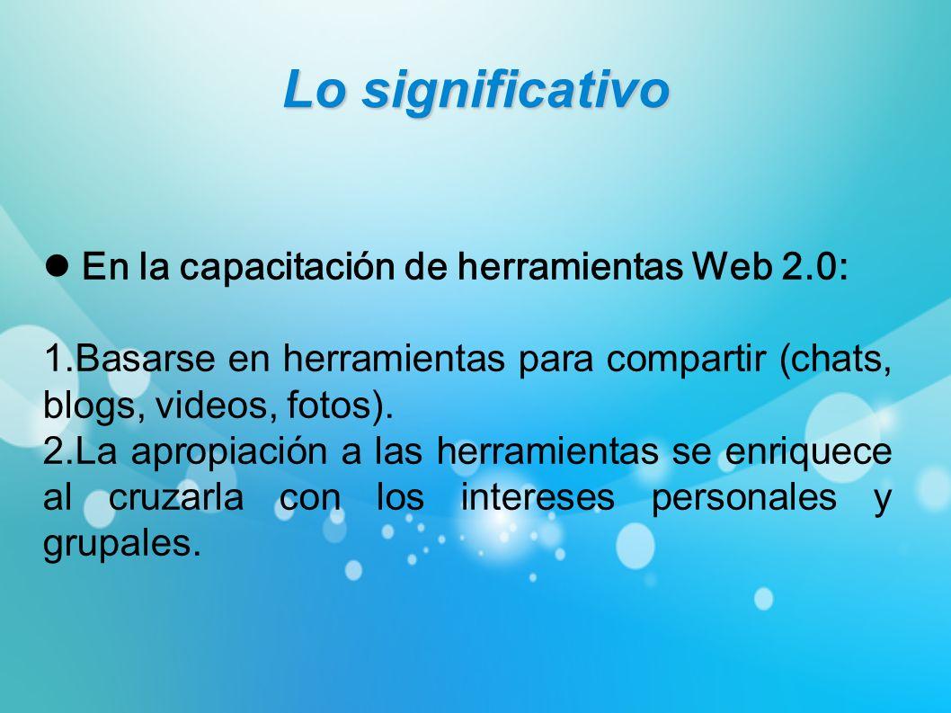 Lo significativo En la capacitación de herramientas Web 2.0: 1.Basarse en herramientas para compartir (chats, blogs, videos, fotos). 2.La apropiación