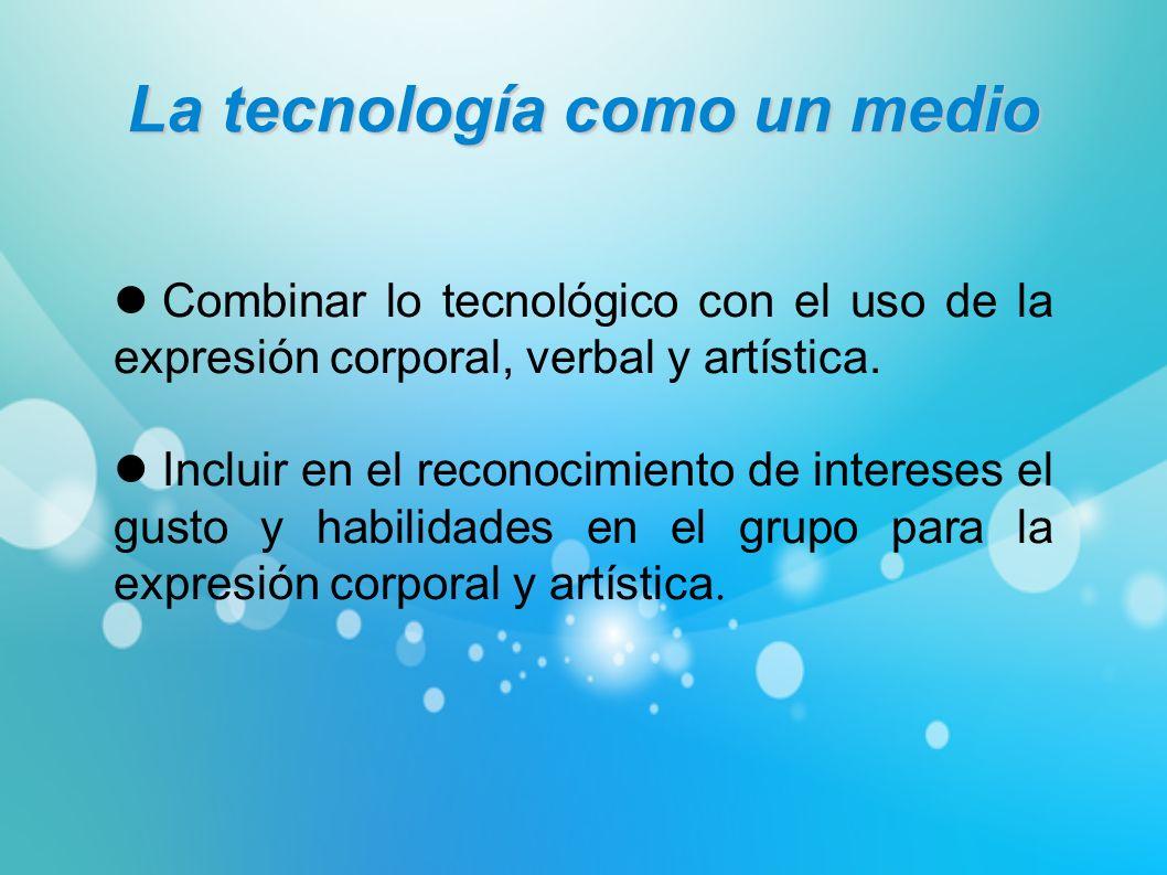 La tecnología como un medio Combinar lo tecnológico con el uso de la expresión corporal, verbal y artística. Incluir en el reconocimiento de intereses
