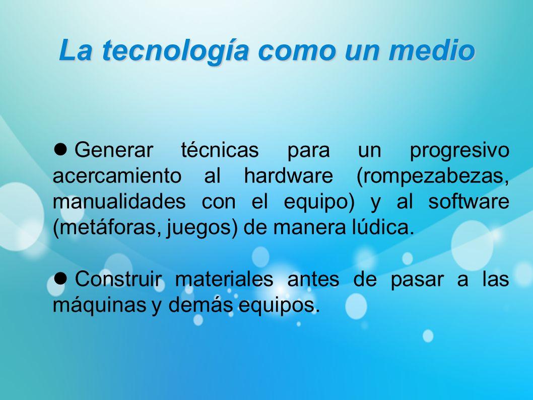 La tecnología como un medio Generar técnicas para un progresivo acercamiento al hardware (rompezabezas, manualidades con el equipo) y al software (met