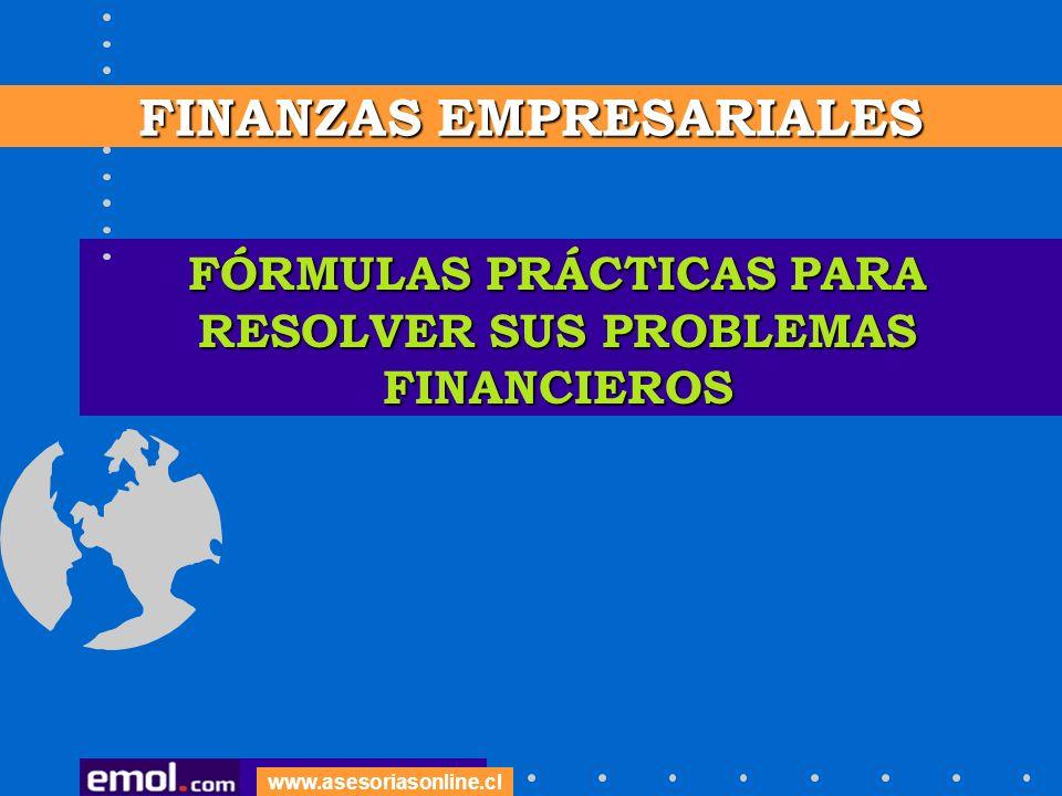 FÓRMULAS PRÁCTICAS PARA RESOLVER SUS PROBLEMAS FINANCIEROS FINANZAS EMPRESARIALES www.asesoriasonline.cl