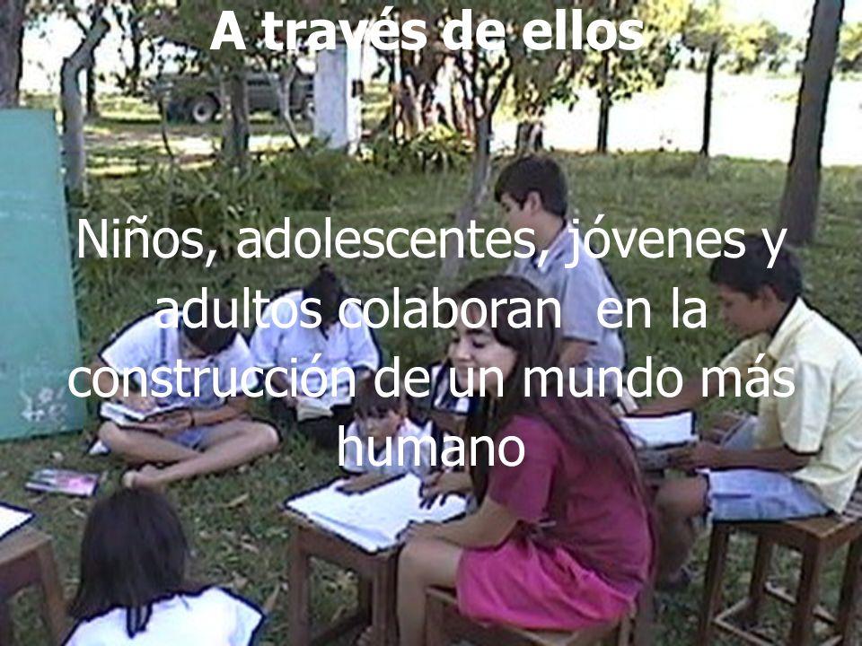 A través de ellos Niños, adolescentes, jóvenes y adultos colaboran en la construcción de un mundo más humano