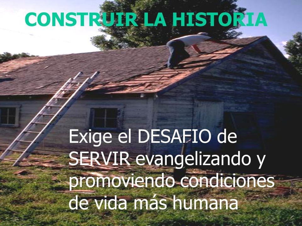 CONSTRUIR LA HISTORIA Exige el DESAFIO de SERVIR evangelizando y promoviendo condiciones de vida más humana