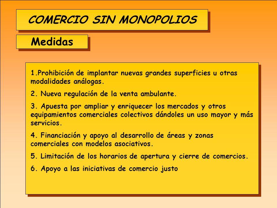 COMERCIO SIN MONOPOLIOS Medidas 1.Prohibición de implantar nuevas grandes superficies u otras modalidades análogas. 2. Nueva regulación de la venta am