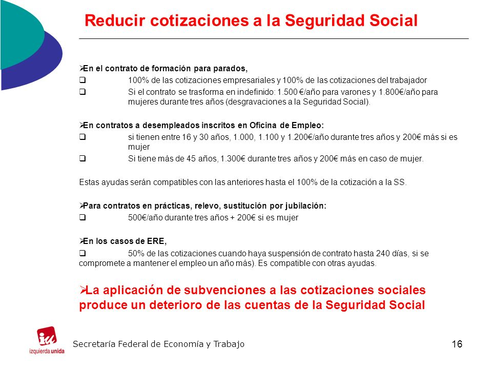 16 Reducir cotizaciones a la Seguridad Social En el contrato de formación para parados, 100% de las cotizaciones empresariales y 100% de las cotizaciones del trabajador Si el contrato se trasforma en indefinido: 1.500 /año para varones y 1.800/año para mujeres durante tres años (desgravaciones a la Seguridad Social).