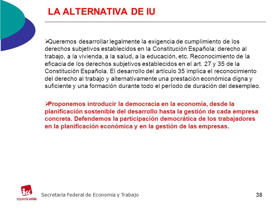 38 LA ALTERNATIVA DE IU Queremos desarrollar legalmente la exigencia de cumplimiento de los derechos subjetivos establecidos en la Constitución Española: derecho al trabajo, a la vivienda, a la salud, a la educación, etc.