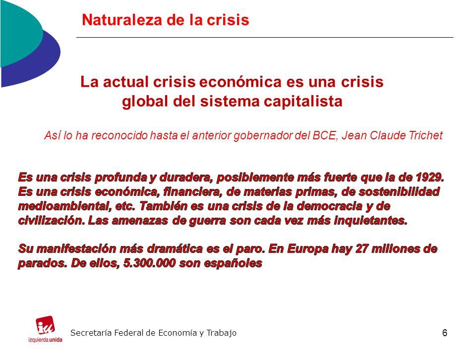 6 Naturaleza de la crisis Secretaría Federal de Economía y Trabajo La actual crisis económica es una crisis global del sistema capitalista Así lo ha reconocido hasta el anterior gobernador del BCE, Jean Claude Trichet
