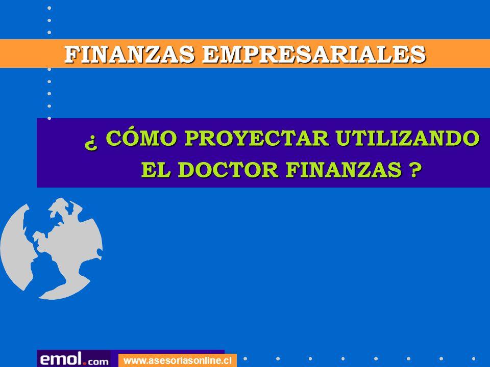 ¿ CÓMO PROYECTAR UTILIZANDO EL DOCTOR FINANZAS ? www.asesoriasonline.cl FINANZAS EMPRESARIALES