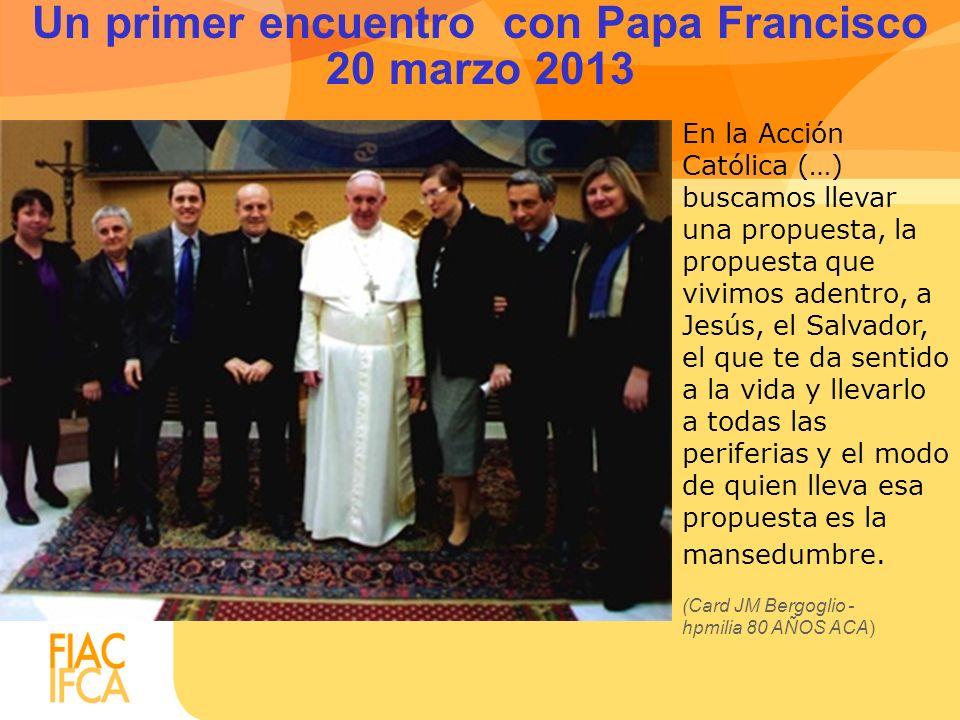 Un primer encuentro con Papa Francisco 20 marzo 2013 En la Acción Católica (…) buscamos llevar una propuesta, la propuesta que vivimos adentro, a Jesú
