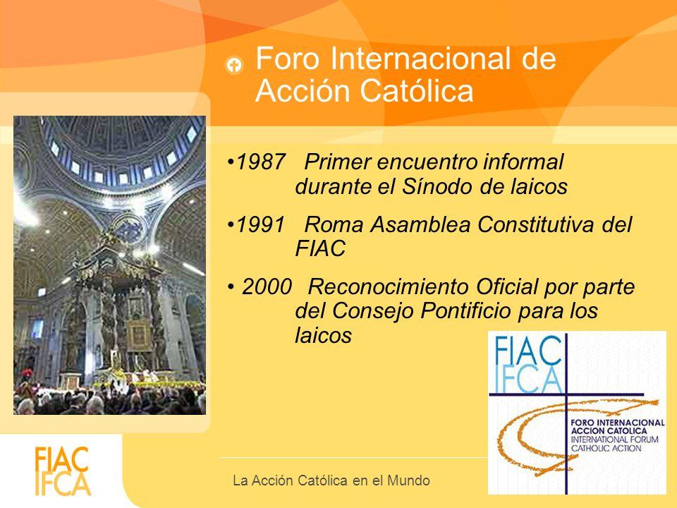 Foro Internacional de Acción Católica 1987 Primer encuentro informal durante el Sínodo de laicos 1991 Roma Asamblea Constitutiva del FIAC 2000 Reconoc