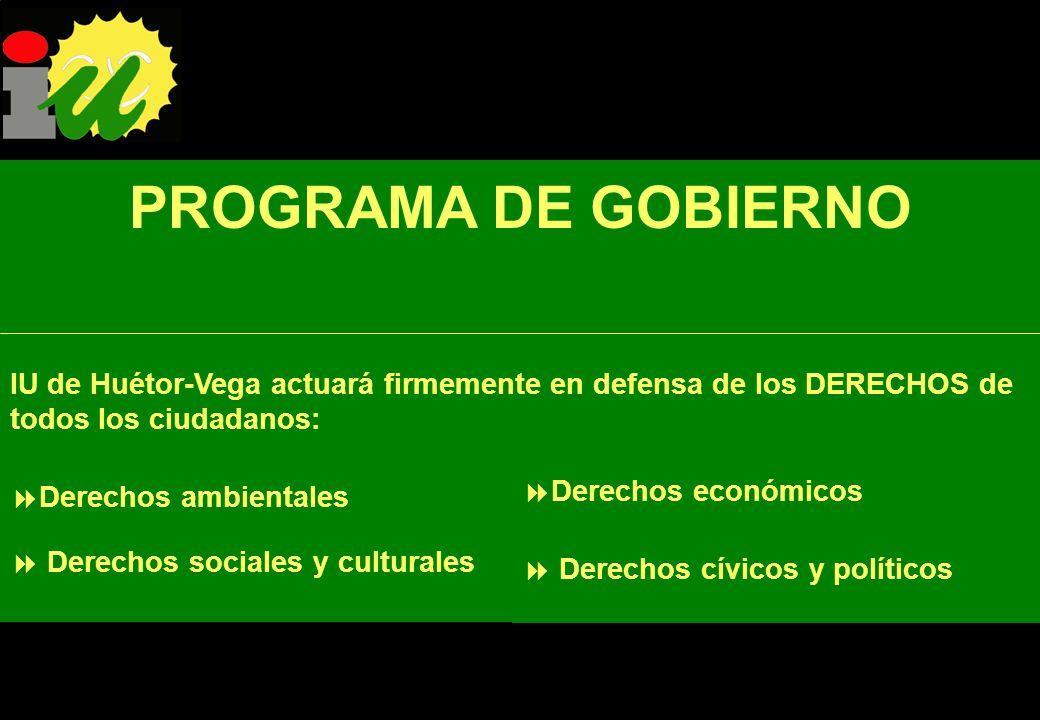 PROGRAMA DE GOBIERNO IU de Huétor-Vega actuará firmemente en defensa de los DERECHOS de todos los ciudadanos: Derechos sociales y culturales Derechos ambientales Derechos económicos Derechos cívicos y políticos