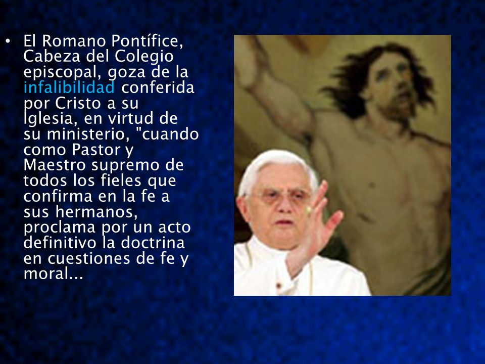 infalibilidad El Romano Pontífice, Cabeza del Colegio episcopal, goza de la infalibilidad conferida por Cristo a su Iglesia, en virtud de su ministeri