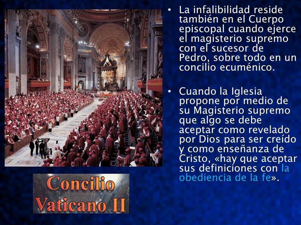 La infalibilidad reside también en el Cuerpo episcopal cuando ejerce el magisterio supremo con el sucesor de Pedro, sobre todo en un concilio ecuménic