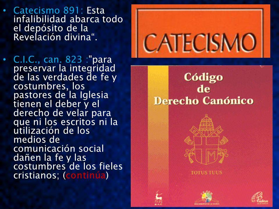 Catecismo 891: Catecismo 891: Esta infalibilidad abarca todo el depósito de la Revelación divina. C.I.C., can. 823 :