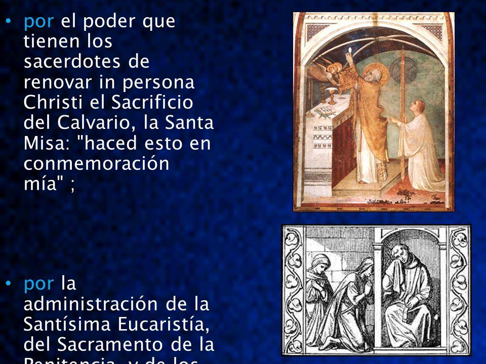 por por el poder que tienen los sacerdotes de renovar in persona Christi el Sacrificio del Calvario, la Santa Misa: