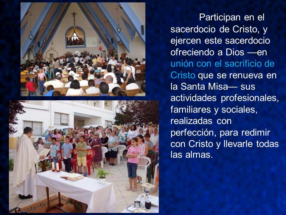 Participan en el sacerdocio de Cristo, y ejercen este sacerdocio ofreciendo a Dios en unión con el sacrificio de Cristo que se renueva en la Santa Mis