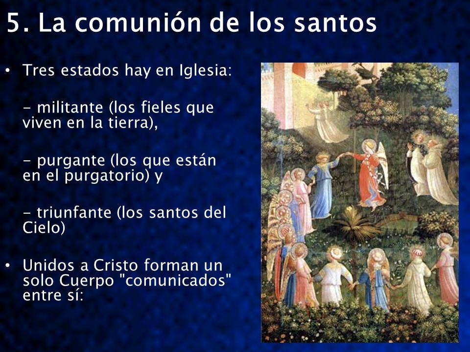 5. La comunión de los santos Tres estados hay en Iglesia: - militante (los fieles que viven en la tierra), - purgante (los que están en el purgatorio)