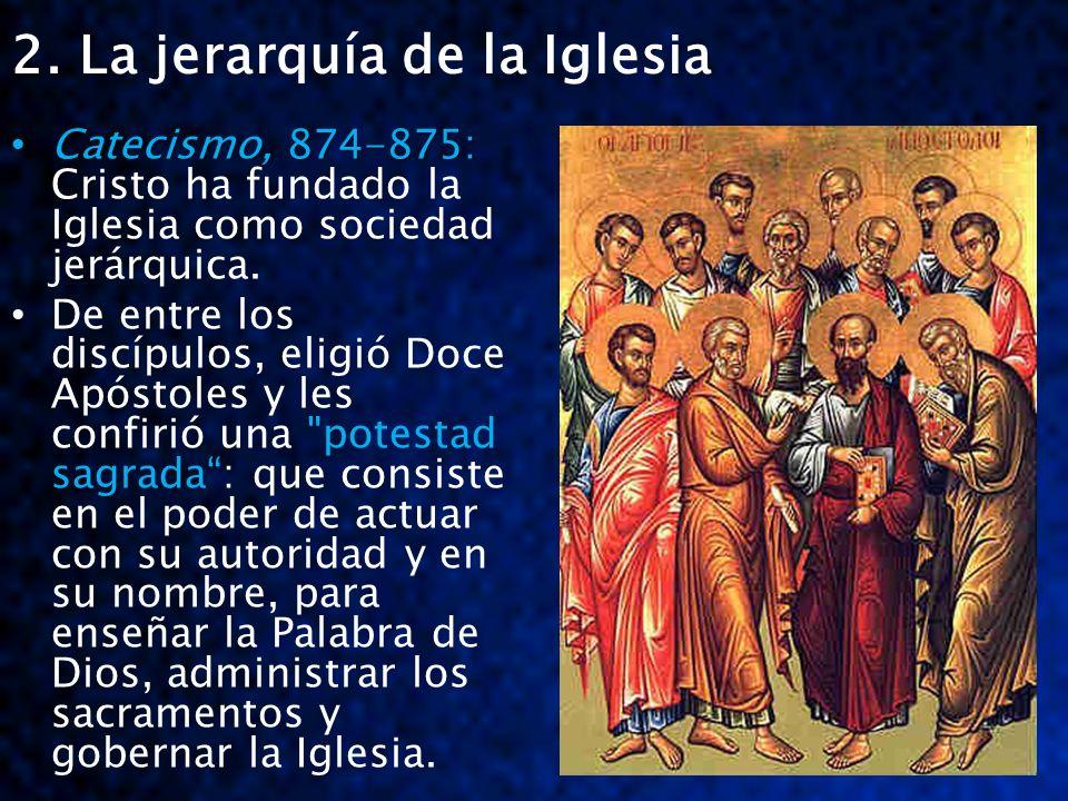 2. La jerarquía de la Iglesia Catecismo, 874-875: Catecismo, 874-875: Cristo ha fundado la Iglesia como sociedad jerárquica. De entre los discípulos,
