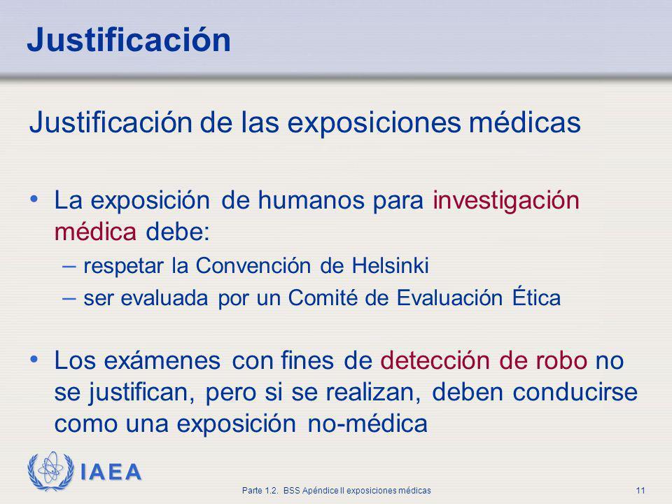 IAEA Parte 1.2. BSS Apéndice II exposiciones médicas11 Justificación de las exposiciones médicas La exposición de humanos para investigación médica de