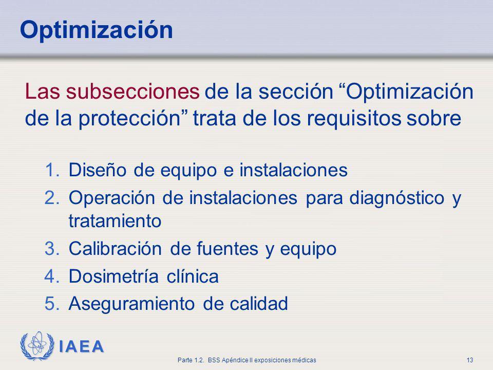 IAEA Parte 1.2. BSS Apéndice II exposiciones médicas13 Optimización Las subsecciones de la sección Optimización de la protección trata de los requisit