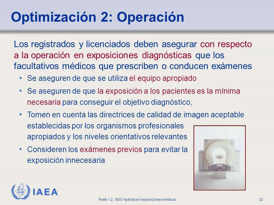 IAEA Parte 1.2. BSS Apéndice II exposiciones médicas22 Optimización 2: Operación Los registrados y licenciados deben asegurar con respecto a la operac
