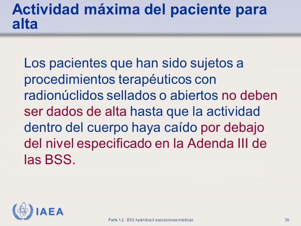 IAEA Parte 1.2. BSS Apéndice II exposiciones médicas38 Actividad máxima del paciente para alta Los pacientes que han sido sujetos a procedimientos ter
