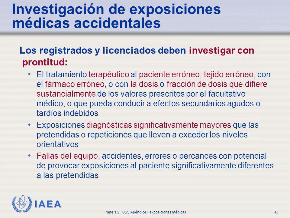 IAEA Parte 1.2. BSS Apéndice II exposiciones médicas40 Investigación de exposiciones médicas accidentales Los registrados y licenciados deben investig