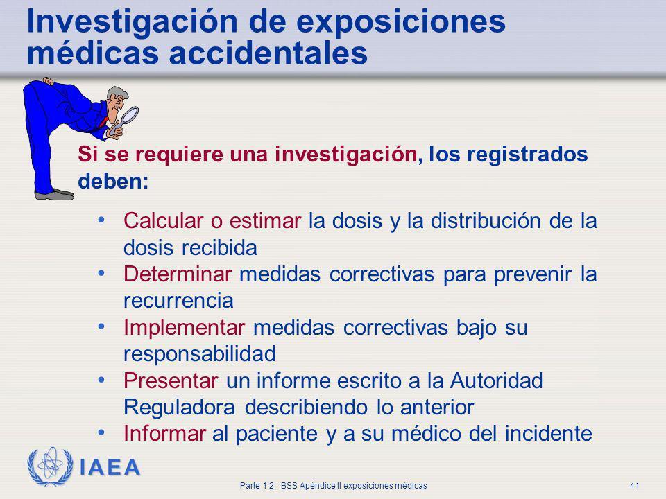 IAEA Parte 1.2. BSS Apéndice II exposiciones médicas41 Investigación de exposiciones médicas accidentales Si se requiere una investigación, los regist