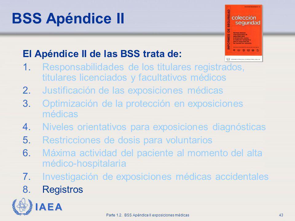 IAEA Parte 1.2. BSS Apéndice II exposiciones médicas43 BSS Apéndice II El Apéndice II de las BSS trata de: 1.Responsabilidades de los titulares regist