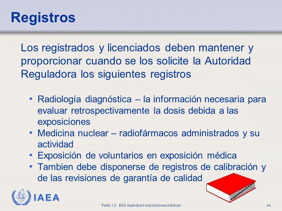IAEA Parte 1.2. BSS Apéndice II exposiciones médicas44 Registros Los registrados y licenciados deben mantener y proporcionar cuando se los solicite la